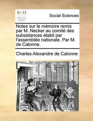Notes Sur Le Memoire Remis Par M. Necker Au Comite Des Subsistances Etabli Par L'Assemblee Nationale. Par M. de Calonne.