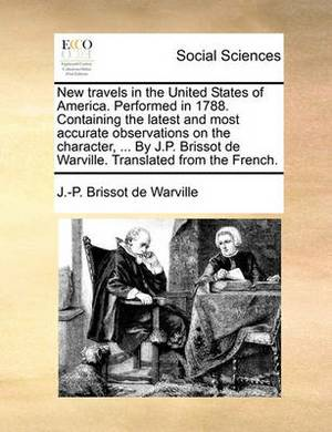 New Travels in the United States of America. Performed in 1788. Containing the Latest and Most Accurate Observations on the Character, ... by J.P. Brissot de Warville. Translated from the French.