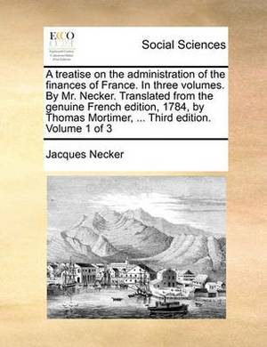 A Treatise on the Administration of the Finances of France. in Three Volumes. by Mr. Necker. Translated from the Genuine French Edition, 1784, by Thomas Mortimer, ... Third Edition. Volume 1 of 3