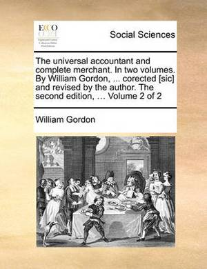 The Universal Accountant and Complete Merchant. in Two Volumes. by William Gordon, ... Corected [Sic] and Revised by the Author. the Second Edition, ... Volume 2 of 2