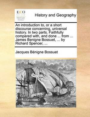 An Introduction To, or a Short Discourse Concerning, Universal History. in Two Parts. Faithfully Compared With, and Done ... from ... James Benigne Bossuet, ... by Richard Spencer, ...