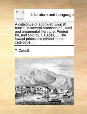 A Catalogue of Approved English Books, in Several Branches of Useful and Ornamental Literature. Printed For, and Sold by T. Cadell, ... the Lowest Prices Are Printed in the Catalogue. ...