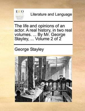 The Life and Opinions of an Actor. a Real History, in Two Real Volumes. ... by Mr. George Stayley, ... Volume 2 of 2
