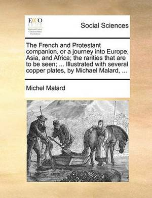 The French and Protestant Companion, or a Journey Into Europe, Asia, and Africa; The Rarities That Are to Be Seen; ... Illustrated with Several Copper Plates, by Michael Malard, ...