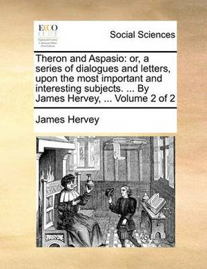 Theron and Aspasio: Or, a Series of Dialogues and Letters, Upon the Most Important and Interesting Subjects. ... by James Hervey, ... Volume 2 of 2