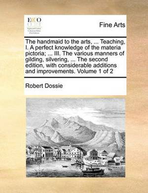 The Handmaid to the Arts, ... Teaching, I. a Perfect Knowledge of the Materia Pictoria; ... III. the Various Manners of Gilding, Silvering, ... the Second Edition, with Considerable Additions and Improvements. Volume 1 of 2
