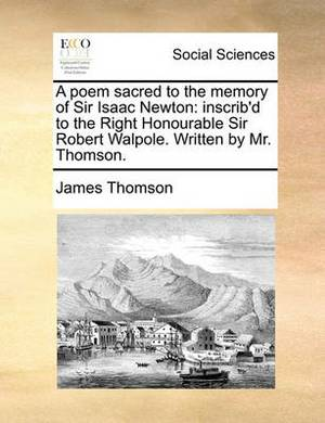 A Poem Sacred to the Memory of Sir Isaac Newton: Inscrib'd to the Right Honourable Sir Robert Walpole. Written by Mr. Thomson