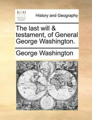 The Last Will & Testament, of General George Washington.