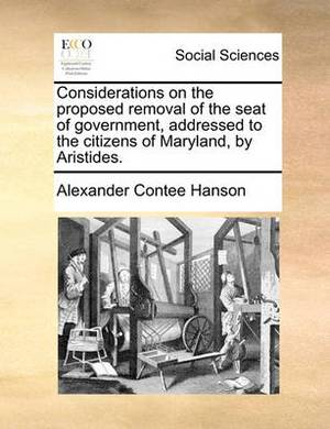 Considerations on the Proposed Removal of the Seat of Government, Addressed to the Citizens of Maryland, by Aristides.