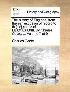 The History of England, from the Earliest Dawn of Record to Th [Sic] Peace of MDCCLXXXIII. by Charles Coote, ... Volume 7 of 9