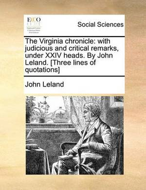 The Virginia Chronicle: With Judicious and Critical Remarks, Under XXIV Heads. by John Leland. [Three Lines of Quotations]