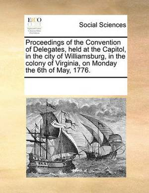 Proceedings of the Convention of Delegates, Held at the Capitol, in the City of Williamsburg, in the Colony of Virginia, on Monday the 6th of May, 1776.