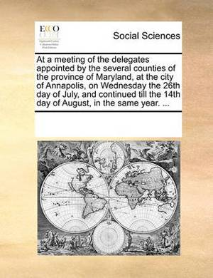 At a Meeting of the Delegates Appointed by the Several Counties of the Province of Maryland, at the City of Annapolis, on Wednesday the 26th Day of July, and Continued Till the 14th Day of August, in the Same Year. ...