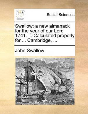 Swallow: A New Almanack for the Year of Our Lord 1741. ... Calculated Properly for ... Cambridge, ...
