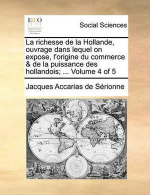La Richesse de La Hollande, Ouvrage Dans Lequel on Expose, L'Origine Du Commerce & de La Puissance Des Hollandois; ... Volume 4 of 5