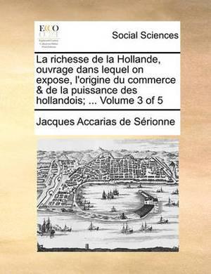 La Richesse de La Hollande, Ouvrage Dans Lequel on Expose, L'Origine Du Commerce & de La Puissance Des Hollandois; ... Volume 3 of 5