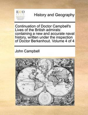 Continuation of Doctor Campbell's Lives of the British Admirals: Containing a New and Accurate Naval History, Written Under the Inspection of Doctor Berkenhout. Volume 4 of 4