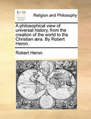A Philosophical View of Universal History, from the Creation of the World to the Christian Aera. by Robert Heron.
