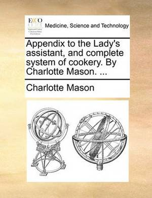 Appendix to the Lady's Assistant, and Complete System of Cookery. by Charlotte Mason. ...