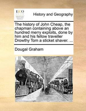 The History of John Cheap, the Chapman Containing Above an Hundred Merry Exploits, Done by Him and His Fellow Traveller Drowthy Tom a Sticket Shaver. ...