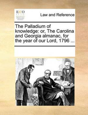 The Palladium of Knowledge: Or, the Carolina and Georgia Almanac, for the Year of Our Lord, 1796 ...