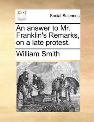 An Answer to Mr. Franklin's Remarks, on a Late Protest.