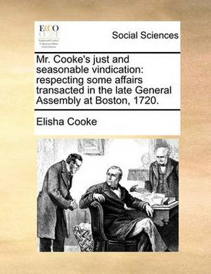 Mr. Cooke's Just and Seasonable Vindication: Respecting Some Affairs Transacted in the Late General Assembly at Boston, 1720.