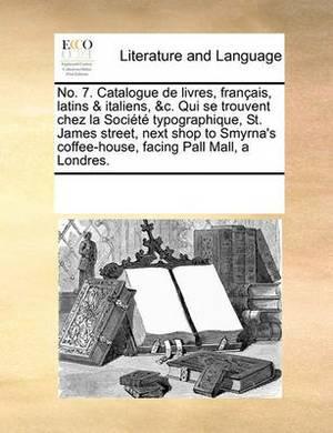 No. 7. Catalogue de Livres, Francais, Latins & Italiens, &C. Qui Se Trouvent Chez La Societe Typographique, St. James Street, Next Shop to Smyrna's Coffee-House, Facing Pall Mall, a Londres.