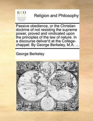 Passive Obedience, or the Christian Doctrine of Not Resisting the Supreme Power, Proved and Vindicated Upon the Principles of the Law of Nature. in a Discourse Deliver'd at the College-Chappel. by George Berkeley, M.A. ...