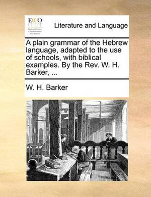 A Plain Grammar of the Hebrew Language, Adapted to the Use of Schools, with Biblical Examples. by the REV. W. H. Barker, ...