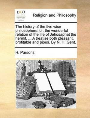 The History of the Five Wise Philosophers: Or, the Wonderful Relation of the Life of Jehosaphat the Hermit, ... a Treatise Both Pleasant, Profitable and Pious. by N. H. Gent.