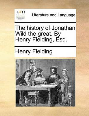 The History of Jonathan Wild the Great. by Henry Fielding, Esq.