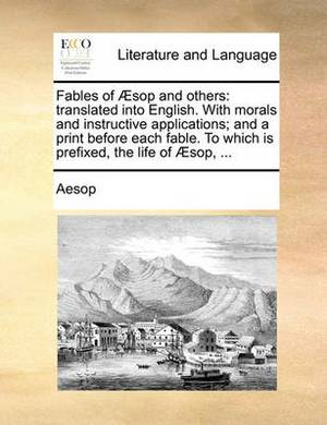Fables of Aesop and Others: Translated Into English. with Morals and Instructive Applications; And a Print Before Each Fable. to Which Is Prefixed, the Life of Aesop, ...