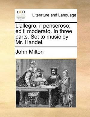 L'Allegro, Il Penseroso, Ed Il Moderato. in Three Parts. Set to Music by Mr. Handel.
