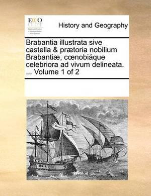 Brabantia Illustrata Sive Castella & Praetoria Nobilium Brabantiae, C Nobiaque Celebriora Ad Vivum Delineata. ... Volume 1 of 2
