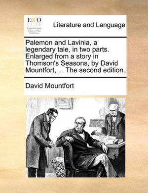 Palemon and Lavinia, a Legendary Tale, in Two Parts. Enlarged from a Story in Thomson's Seasons, by David Mountfort, ... the Second Edition.