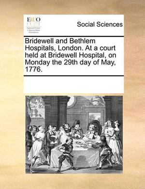 Bridewell and Bethlem Hospitals, London. at a Court Held at Bridewell Hospital, on Monday the 29th Day of May, 1776.