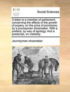 A Letter to a Member of Parliament: Concerning the Effects of the Growth of Popery, on the Price of Provisions; By a Journeyman Shoemaker. with a Preface, by Way of Apology. and a PostScript, on Credulity.