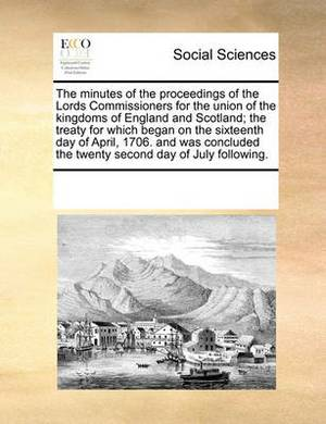 The Minutes of the Proceedings of the Lords Commissioners for the Union of the Kingdoms of England and Scotland; The Treaty for Which Began on the Sixteenth Day of April, 1706. and Was Concluded the Twenty Second Day of July Following.