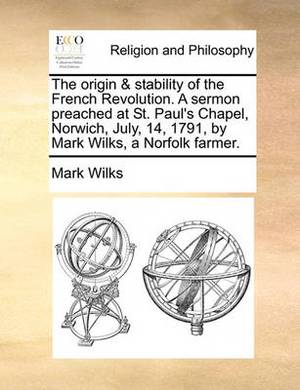 The Origin & Stability of the French Revolution. a Sermon Preached at St. Paul's Chapel, Norwich, July, 14, 1791, by Mark Wilks, a Norfolk Farmer.