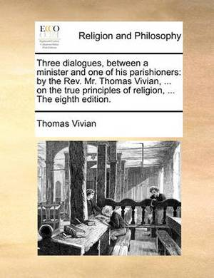 Three Dialogues, Between a Minister and One of His Parishioners: By the REV. Mr. Thomas Vivian, ... on the True Principles of Religion, ... the Eighth Edition.