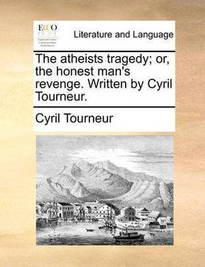 The Atheists Tragedy; Or, the Honest Man's Revenge. Written by Cyril Tourneur