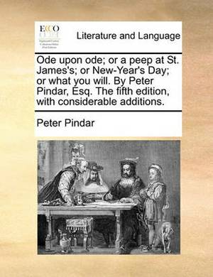 Ode Upon Ode; Or a Peep at St. James's; Or New-Year's Day; Or What You Will. by Peter Pindar, Esq. the Fifth Edition, with Considerable Additions.