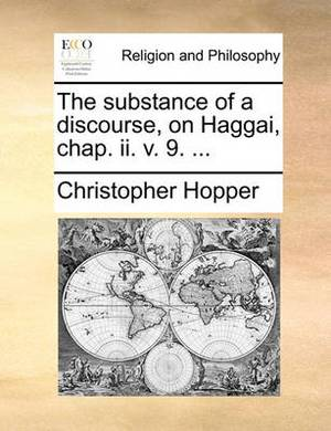 The Substance of a Discourse, on Haggai, Chap. II. V. 9. ...