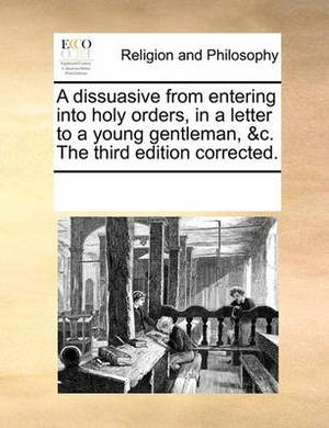 A Dissuasive from Entering Into Holy Orders, in a Letter to a Young Gentleman, &c. the Third Edition Corrected