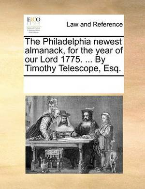 The Philadelphia Newest Almanack, for the Year of Our Lord 1775. ... by Timothy Telescope, Esq.