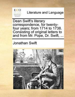Dean Swift's Literary Correspondence, for Twenty-Four Years; From 1714 to 1738. Consisting of Original Letters to and from Mr. Pope, Dr. Swift, ...