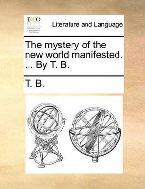 The Mystery of the New World Manifested. ... by T. B.