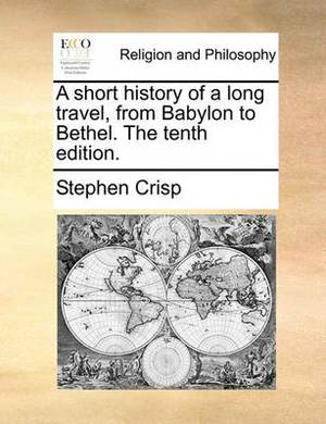 A Short History of a Long Travel, from Babylon to Bethel. the Tenth Edition.