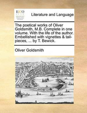 The Poetical Works of Oliver Goldsmith, M.B. Complete in One Volume. with the Life of the Author. Embellished with Vignettes & Tail-Pieces, ... by T. Bewick.